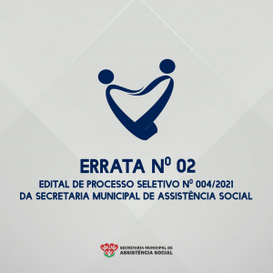 ERRATA Nº 02, DO EDITAL DE PROCESSO SELETIVO SIMPLIFICADO Nº 004/2021 – SECRETARIA MUNICIPAL DE ASSISTÊNCIA SOCIAL