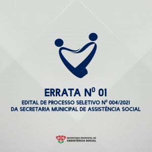 ERRATA Nº 01, DO EDITAL DE PROCESSO SELETIVO SIMPLIFICADO Nº 004/2021 – SECRETARIA MUNICIPAL DE ASSISTÊNCIA SOCIAL