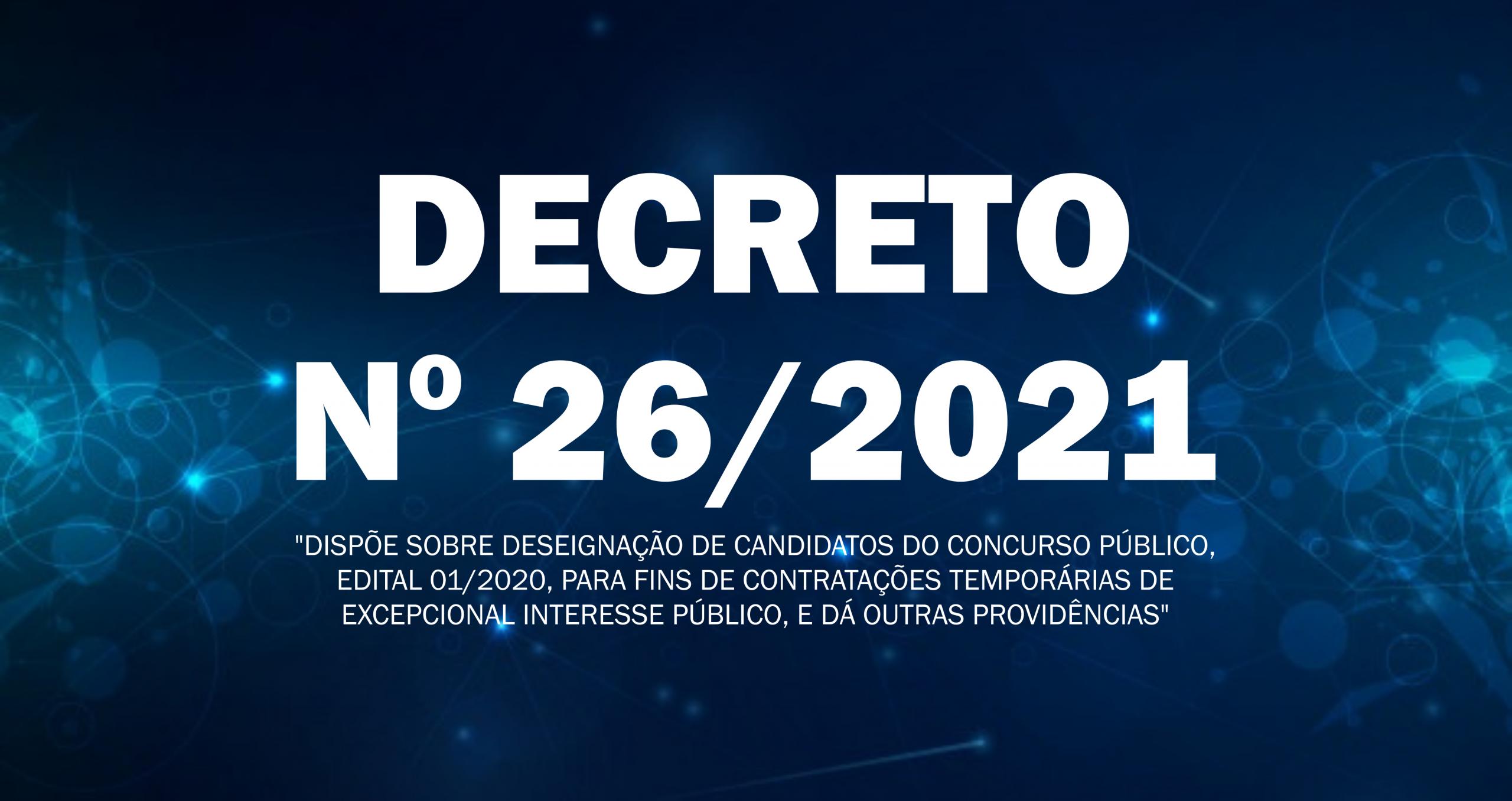 """DECRETO Nº 26/2021 – """"DISPÕE SOBRE DESEIGNAÇÃO DE CANDIDATOS DO CONCURSO PÚBLICO, EDITAL 01/2020, PARA FINS DE CONTRATAÇÕES TEMPORÁRIAS DE EXCEPCIONAL INTERESSE PÚBLICO, E DÁ OUTRAS PROVIDÊNCIAS"""""""